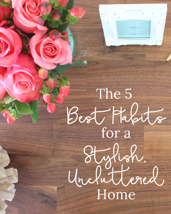 The 5 best habits to keep a stylish, uncluttered home. #1 and #4 are a must.
